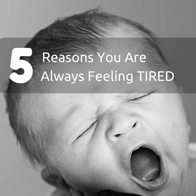 5 Reasons You Are Always Feeling Tired (And How to Fix That)